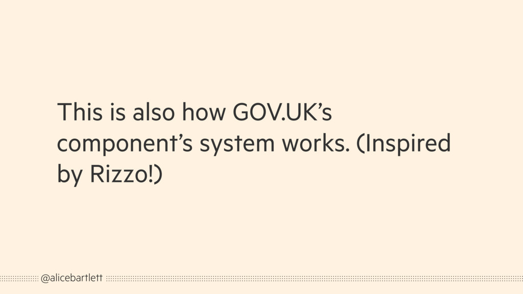 This is also how GOV.UK's component's system wo...