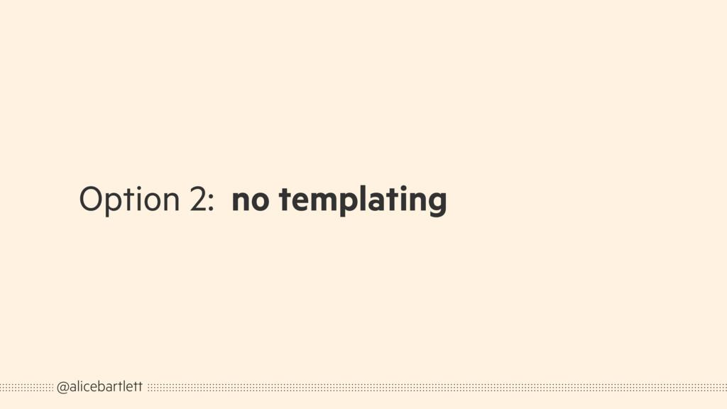 Option 2: no templating @alicebartlett