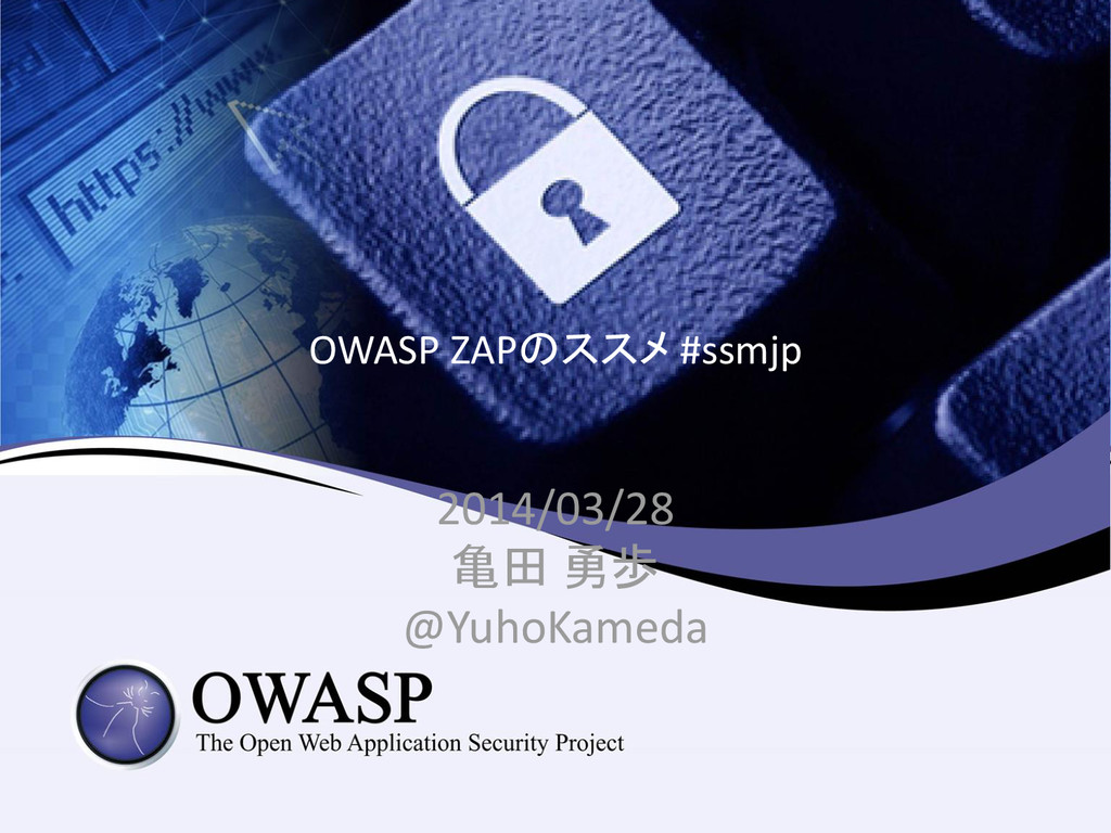 OWASP ZAPのススメ #ssmjp 2014/03/28 亀田 勇歩 @YuhoKame...