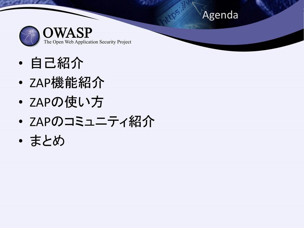 Agenda • 自己紹介 • ZAP機能紹介 • ZAPの使い方 • ZAPのコミュニティ紹...