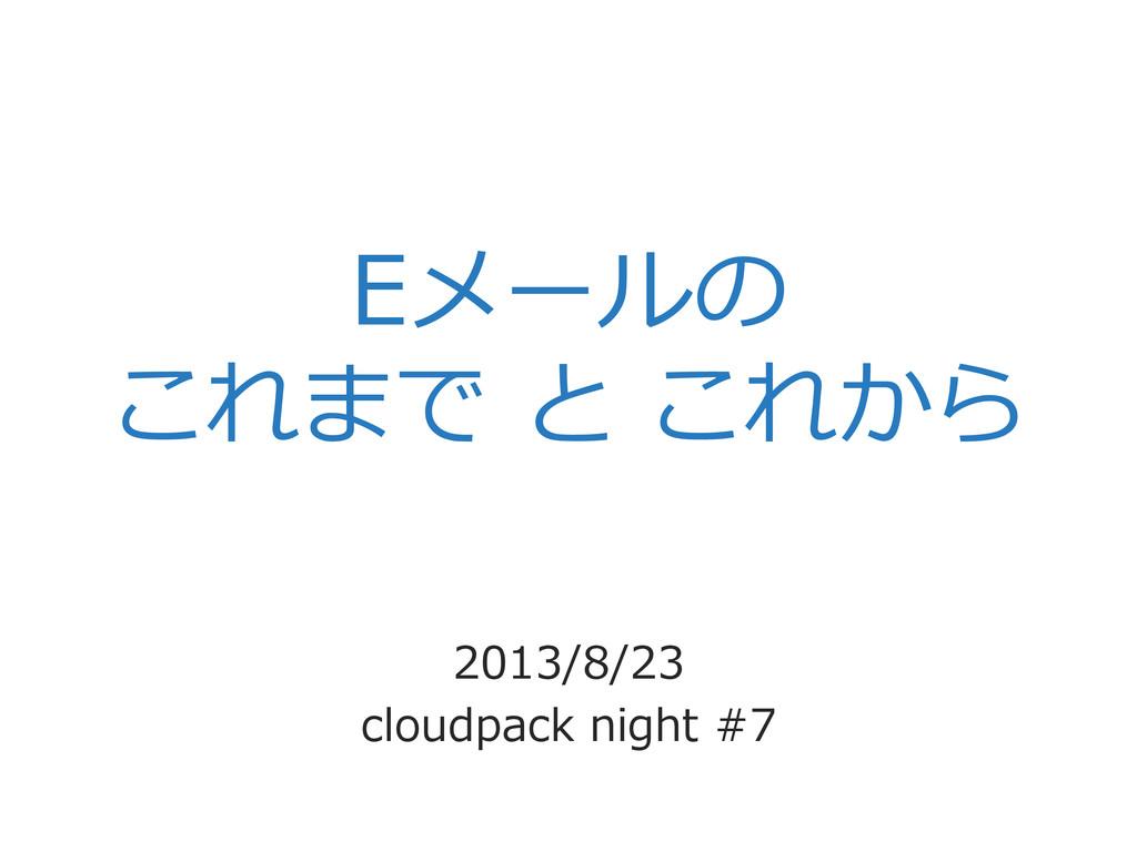 Eメールの これまで と これから 2013/8/23 cloudpack night ...