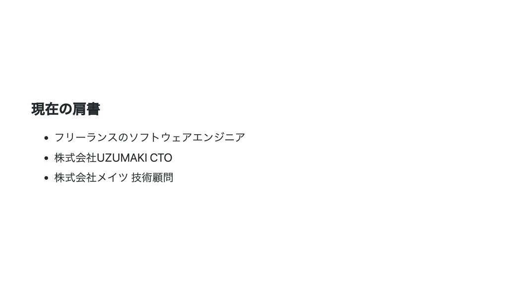 現在の肩書 フリーランスのソフトウェアエンジニア 株式会社UZUMAKI CTO 株式会社メイ...