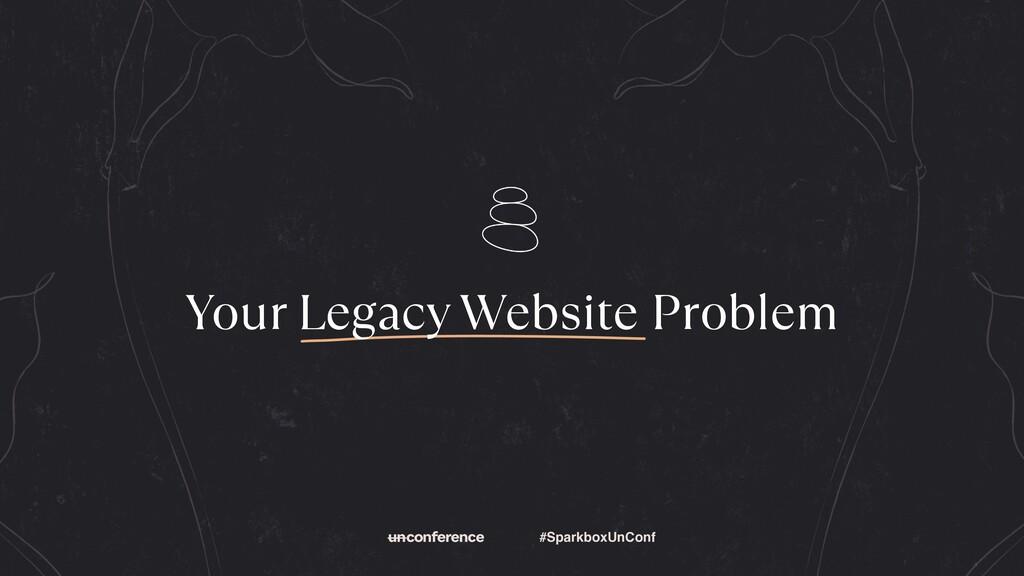 #SparkboxUnConf Your Legacy Website Problem