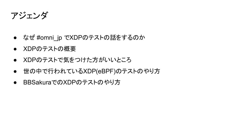 アジェンダ ● なぜ #omni_jp でXDPのテストの話をするのか ● XDPのテストの概...