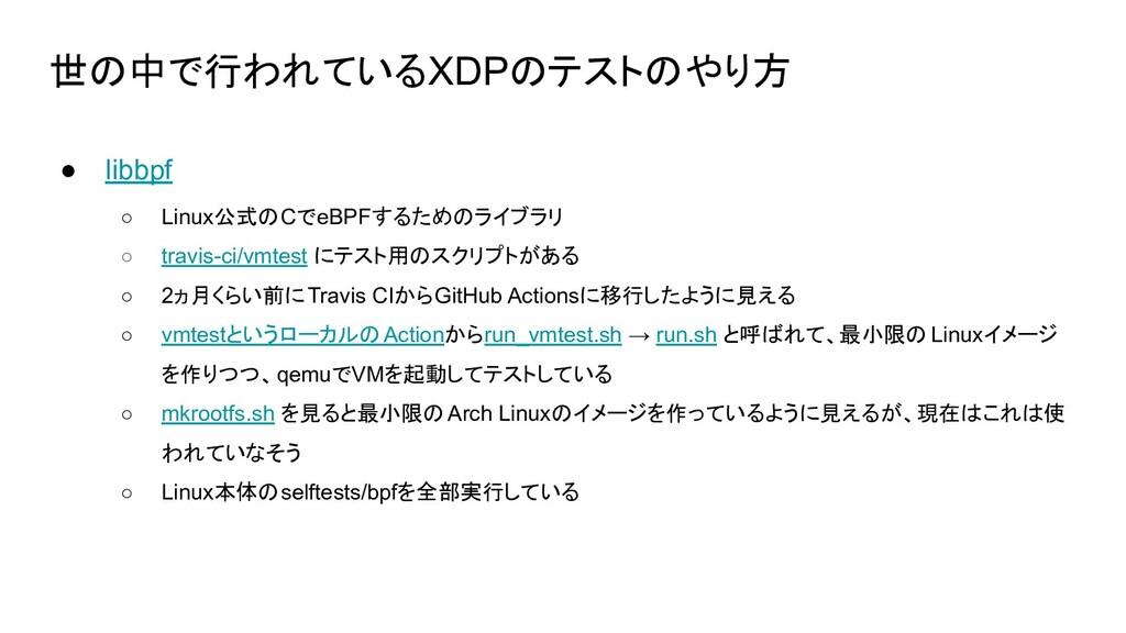 世の中で行われているXDPのテストのやり方 ● libbpf ○ Linux公式のCでeBPF...
