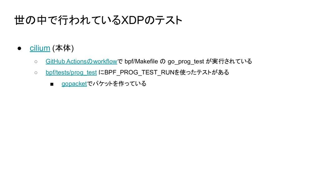 世の中で行われているXDPのテスト ● cilium (本体) ○ GitHub Action...