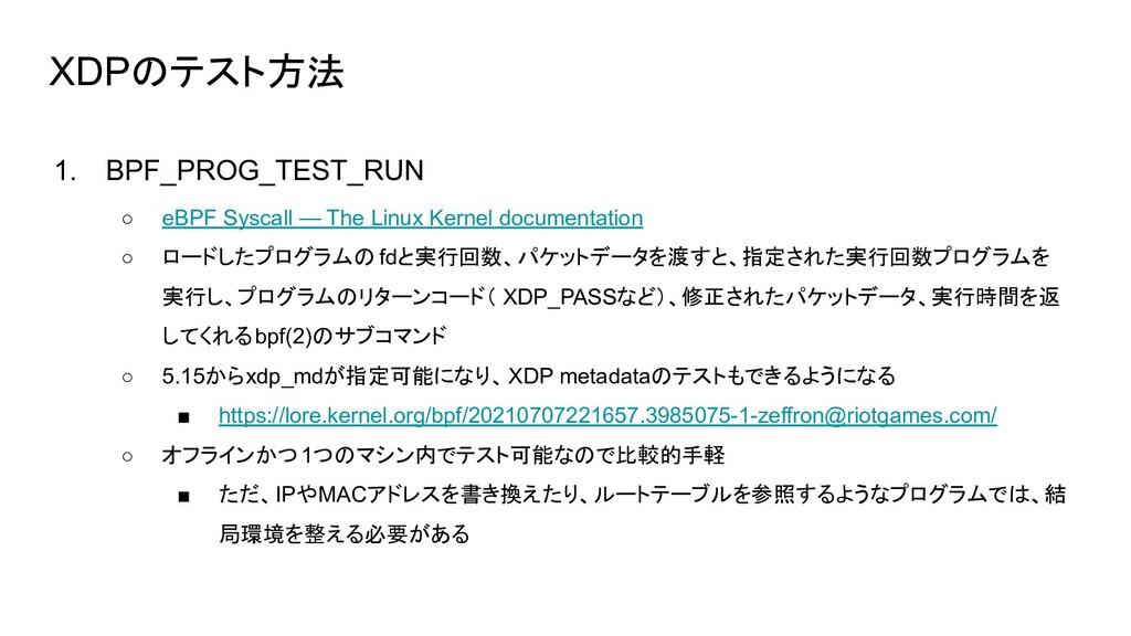XDPのテスト方法 1. BPF_PROG_TEST_RUN ○ eBPF Syscall —...