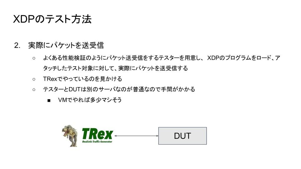 XDPのテスト方法 2. 実際にパケットを送受信 ○ よくある性能検証のようにパケット送受信を...