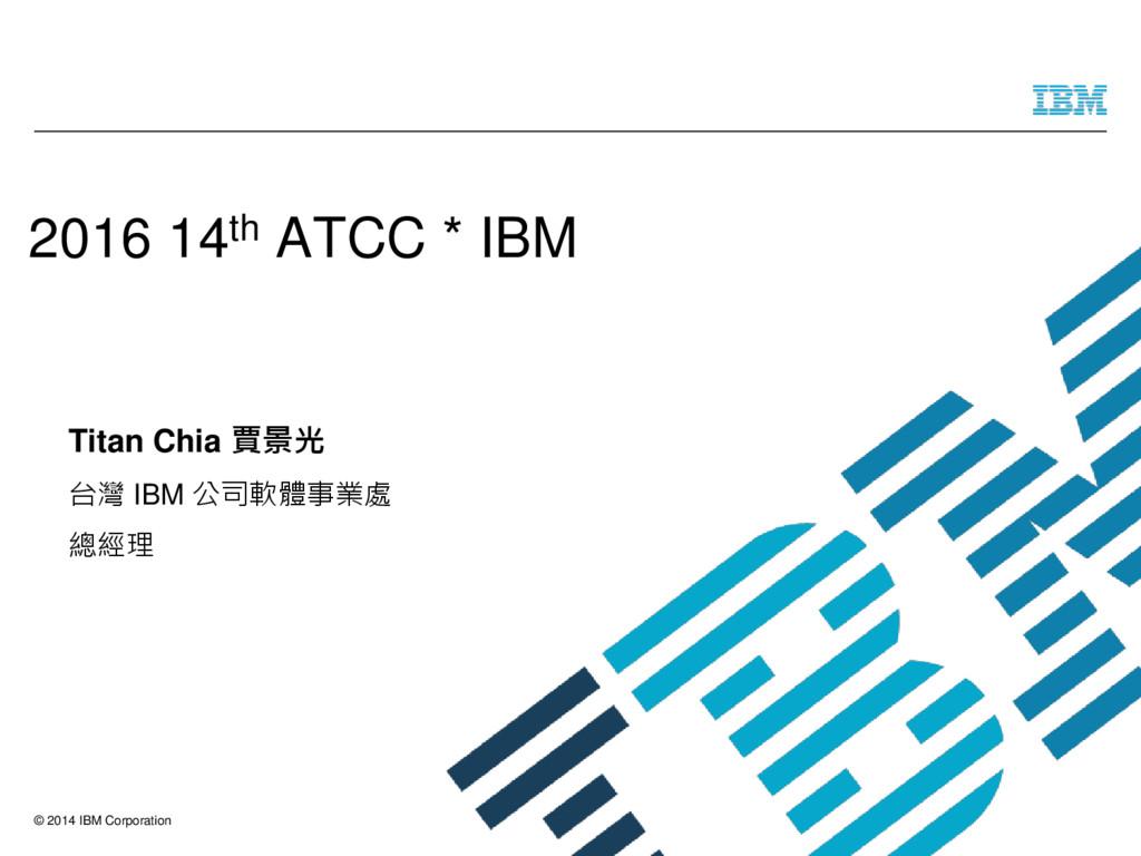 © 2014 IBM Corporation Titan Chia 賈景光 台灣 IBM 公司...