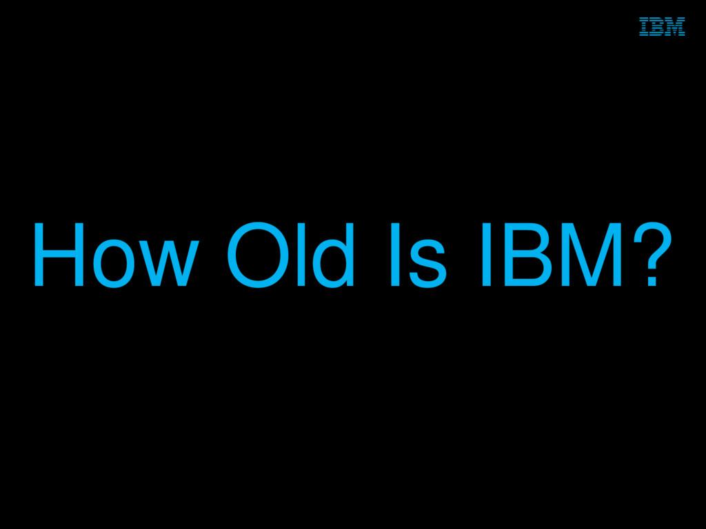 © 2014 IBM Corporation 2 How Old Is IBM?