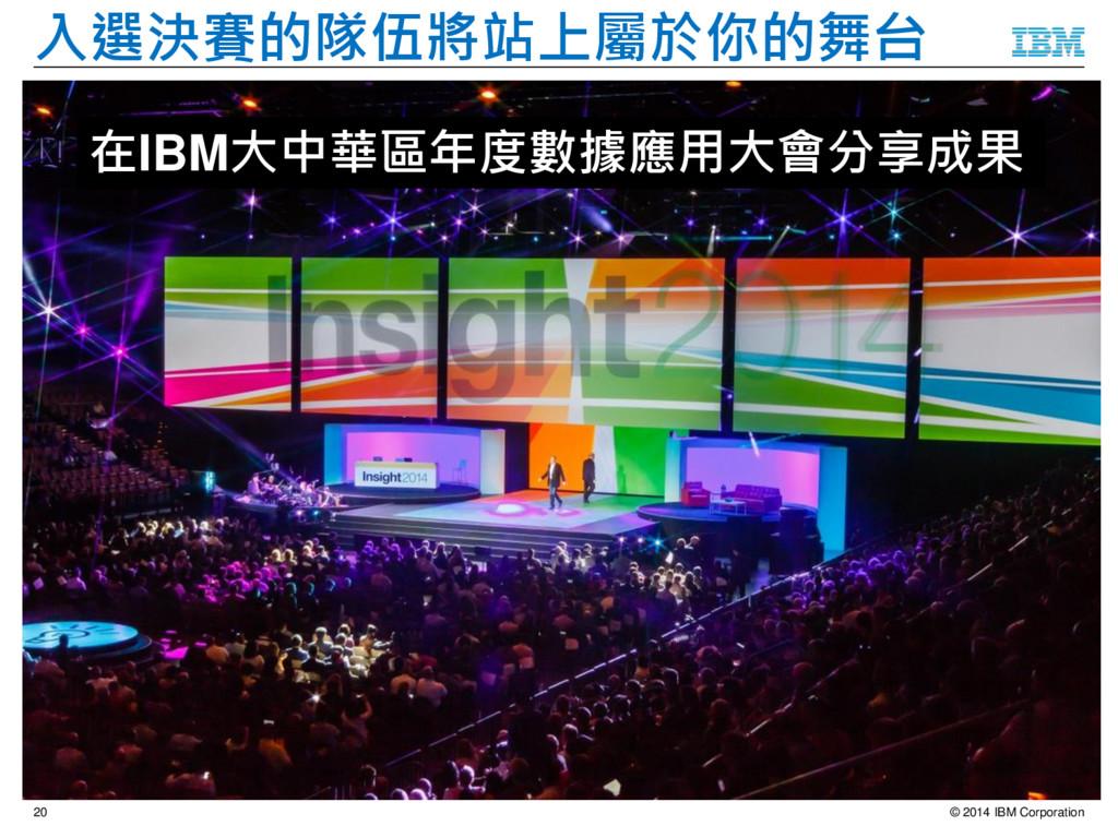 © 2014 IBM Corporation 20 入選決賽的隊伍將站上屬於你的舞台 在IBM...