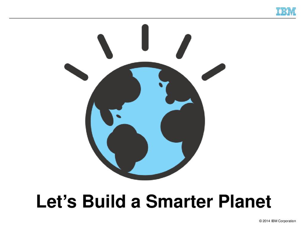 © 2014 IBM Corporation Let's Build a Smarter Pl...