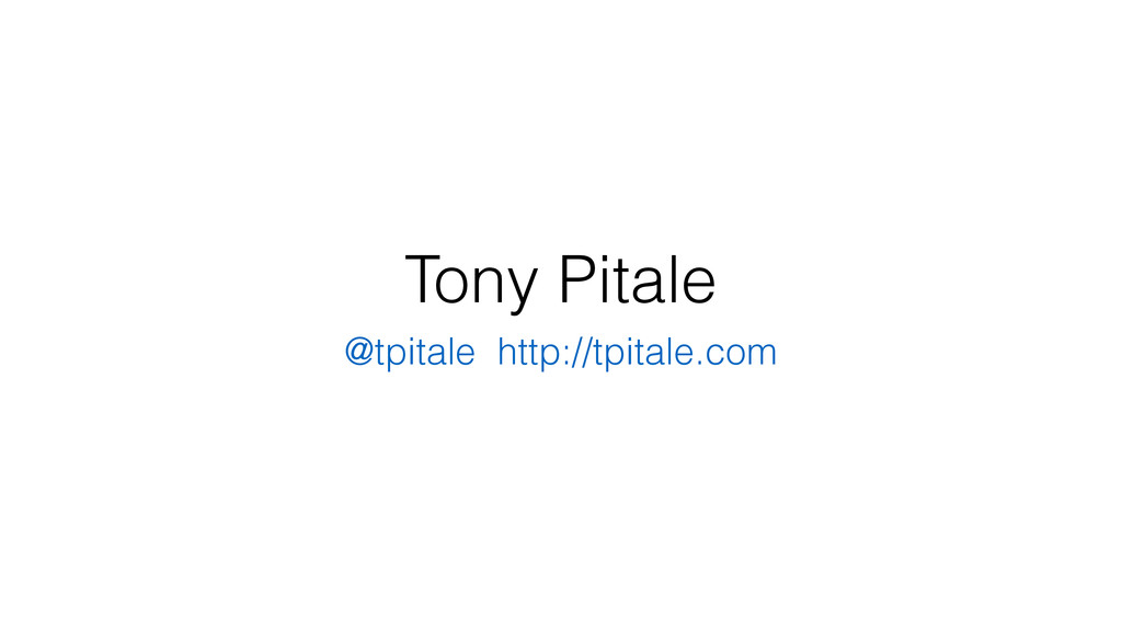 Tony Pitale @tpitale http://tpitale.com
