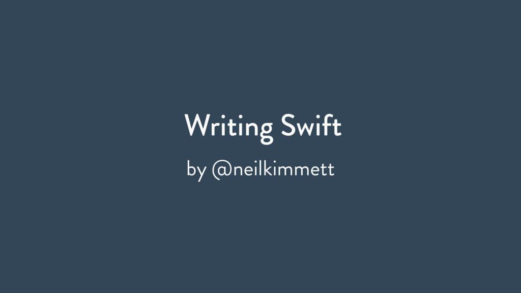 Writing Swift by @neilkimmett