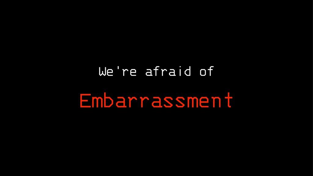 We're afraid of Embarrassment