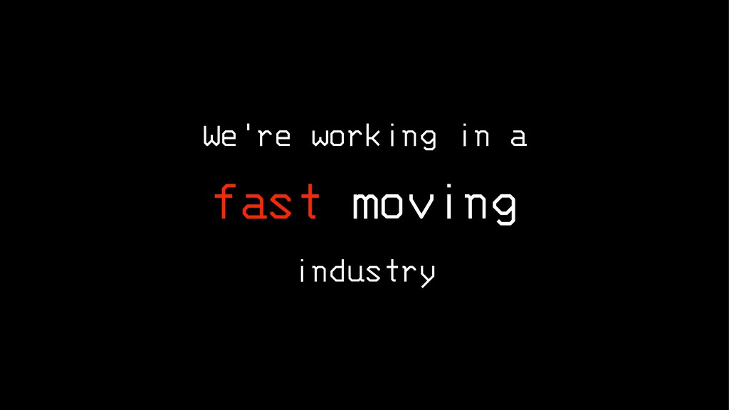 We're working in a fast moving industry