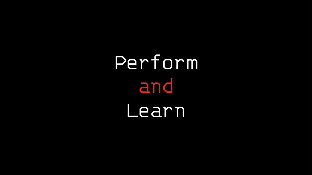 Perform and Learn