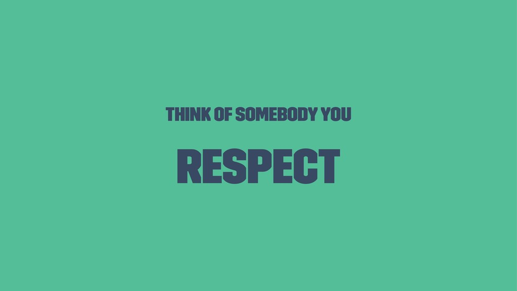Think of somebody you respect