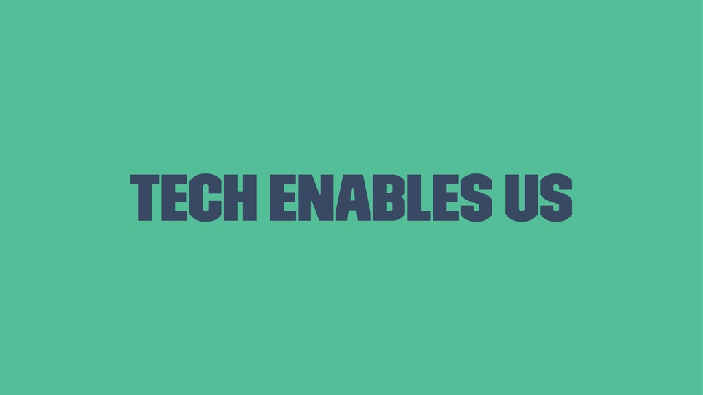 Tech enables us