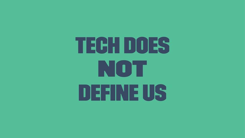 Tech does not define us