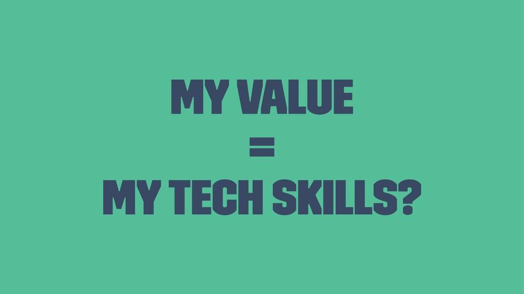 My value = My tech skills?
