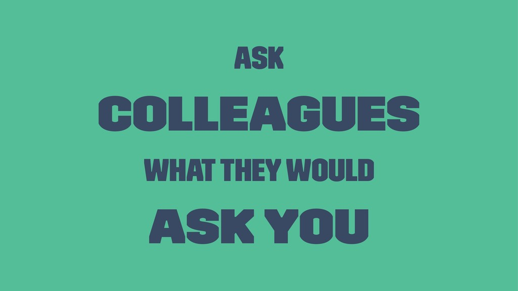 Ask colleagues what they would ask you