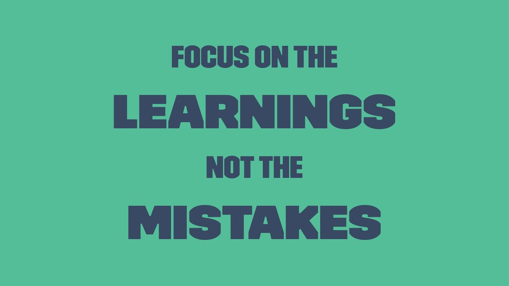 Focus on the Learnings not the Mistakes