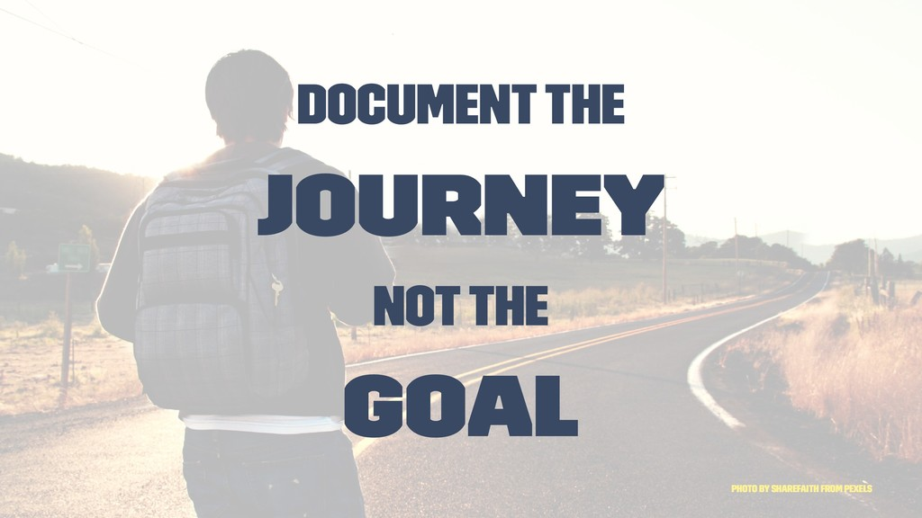 Document the Journey not the Goal Photo by Shar...