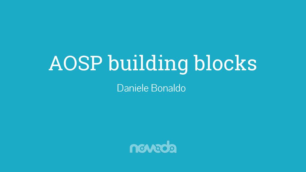 AOSP building blocks Daniele Bonaldo
