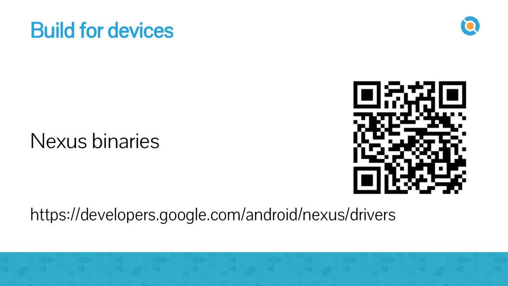 Build for devices Nexus binaries https://develo...