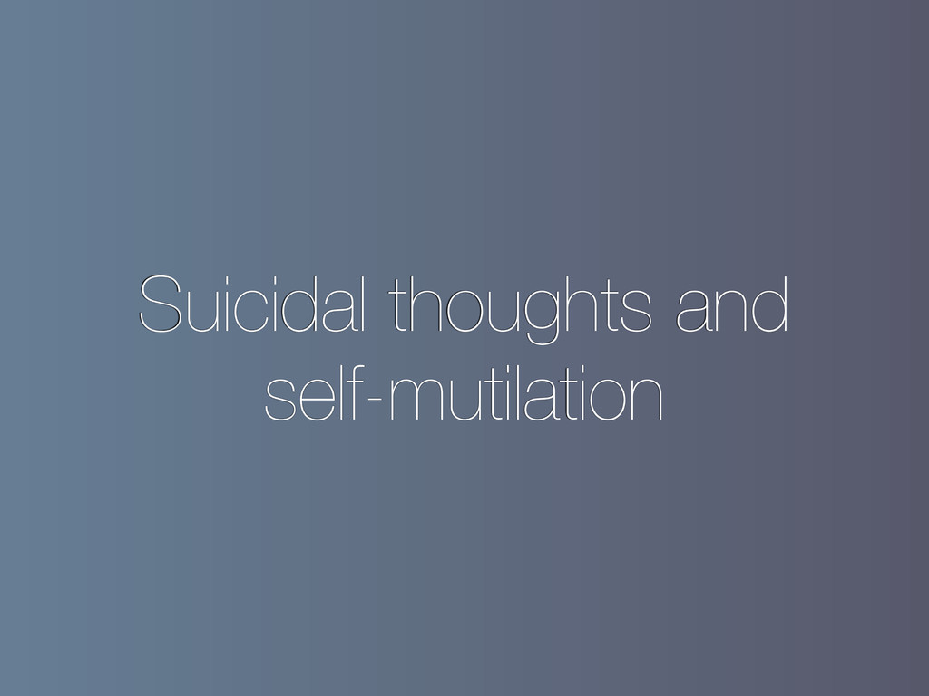 Suicidal thoughts and self-mutilation
