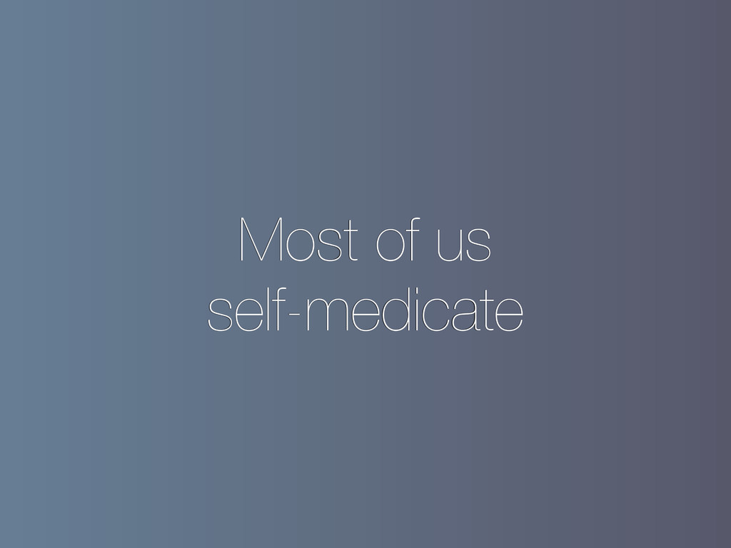 Most of us self-medicate