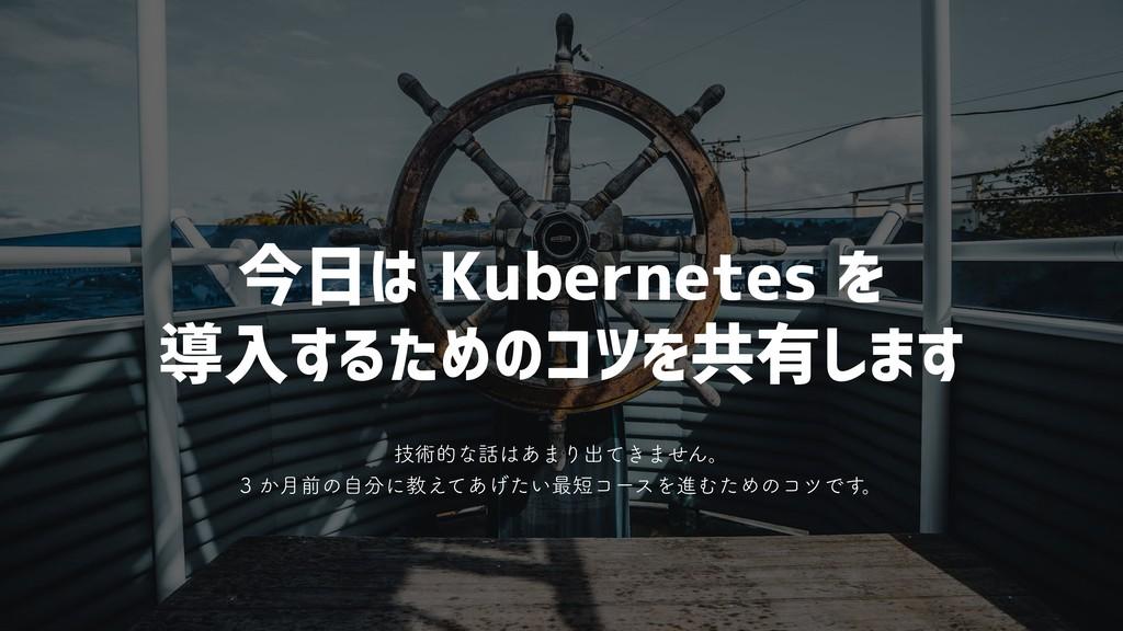 今日は Kubernetes を 導入するためのコツを共有します ٕज़తͳ͋·Γग़͖ͯ·...