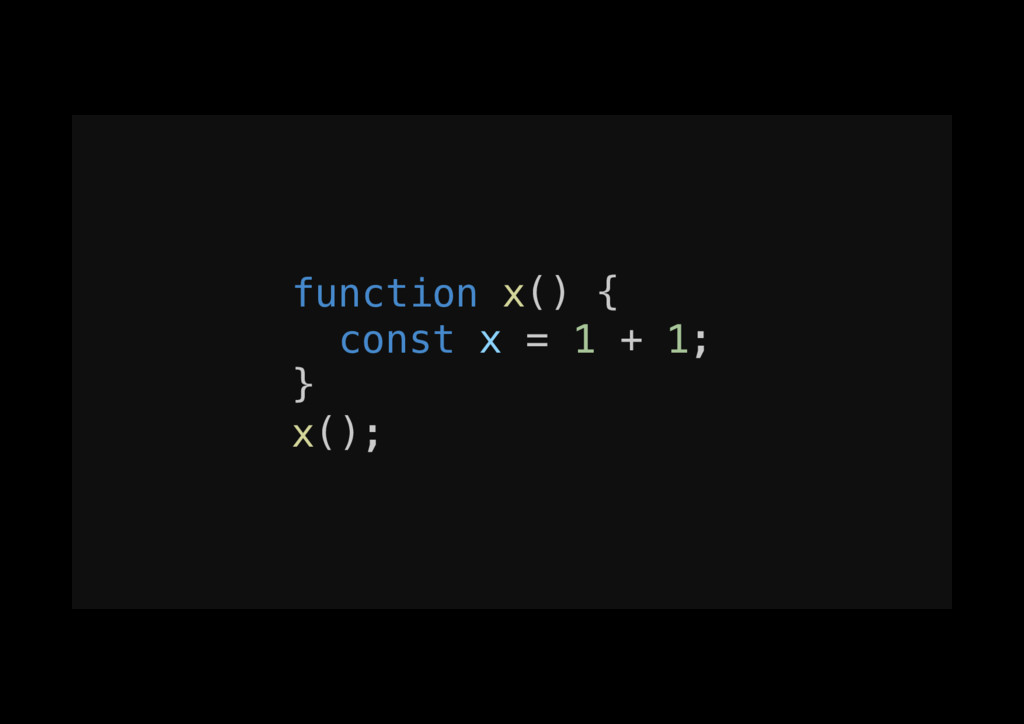 function x() {! const x = 1 + 1;! }! x();!