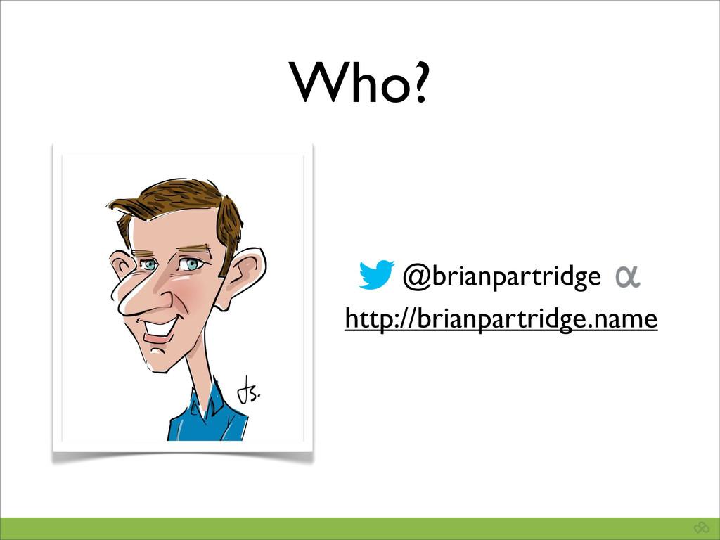 @brianpartridge http://brianpartridge.name Who?