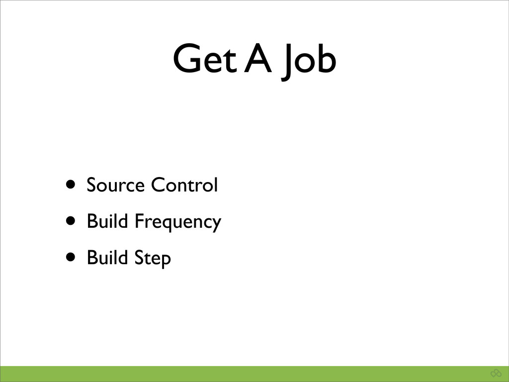 Get A Job • Source Control • Build Frequency • ...