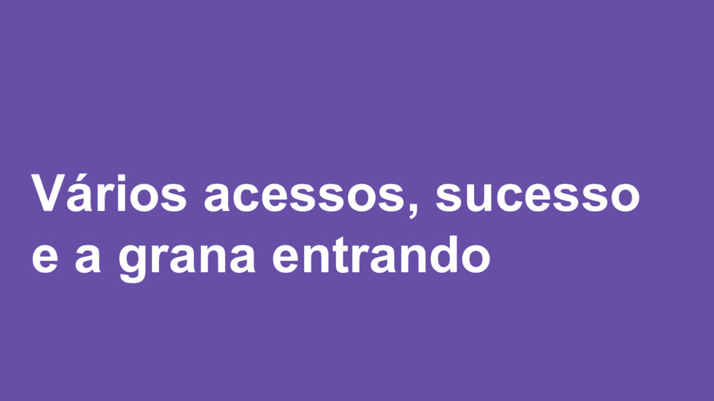 Vários acessos, sucesso e a grana entrando