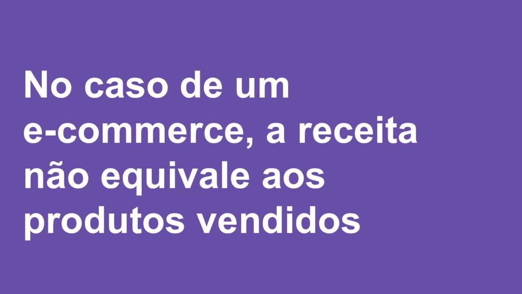 No caso de um e-commerce, a receita não equival...