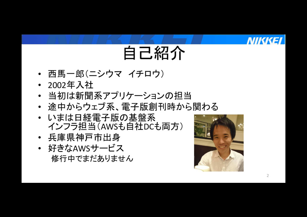 自己紹介 • 西馬一郎(ニシウマ イチロウ) • 2002年入社 • 当初は新聞系アプリケーシ...