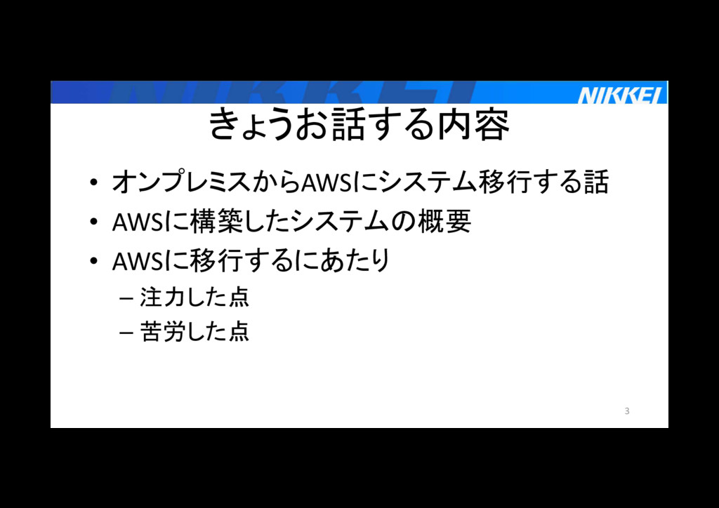 きょうお話する内容 • オンプレミスからAWSにシステム移行する話 • AWSに構築したシステ...