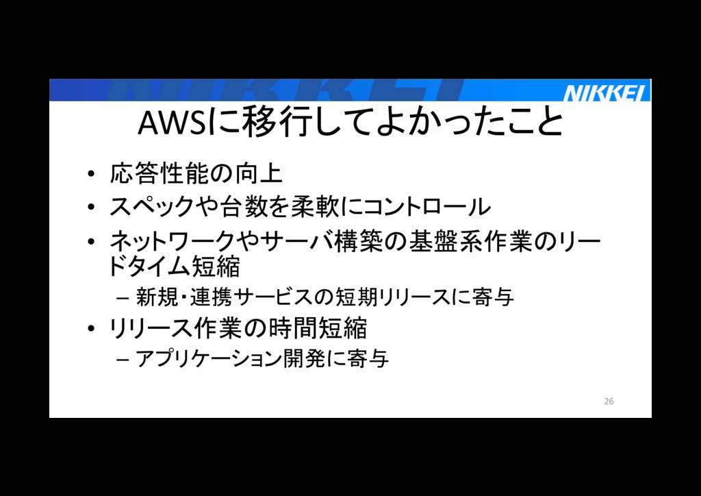 AWSに移行してよかったこと • 応答性能の向上 • スペックや台数を柔軟にコントロール • ...