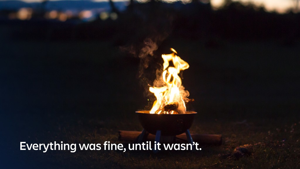 Everything was fine, until it wasn't.