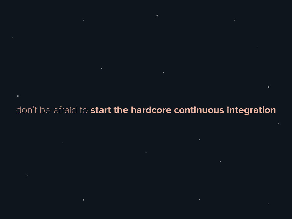 don't be afraid to start the hardcore continuou...