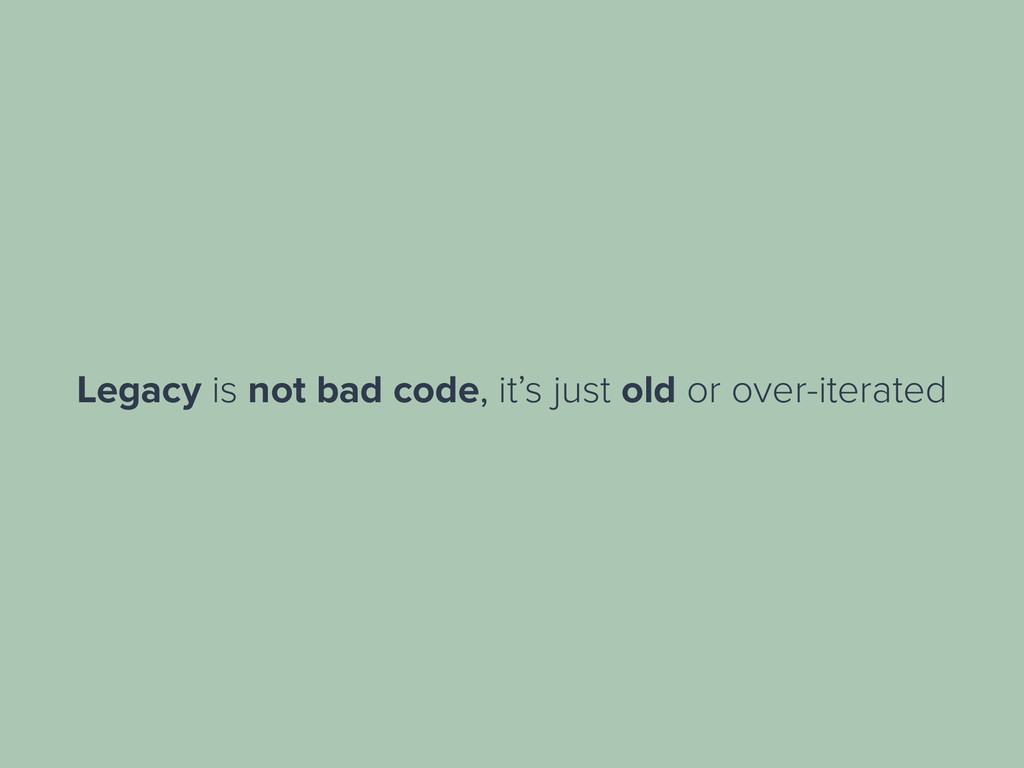 Legacy is not bad code, it's just old or over-i...