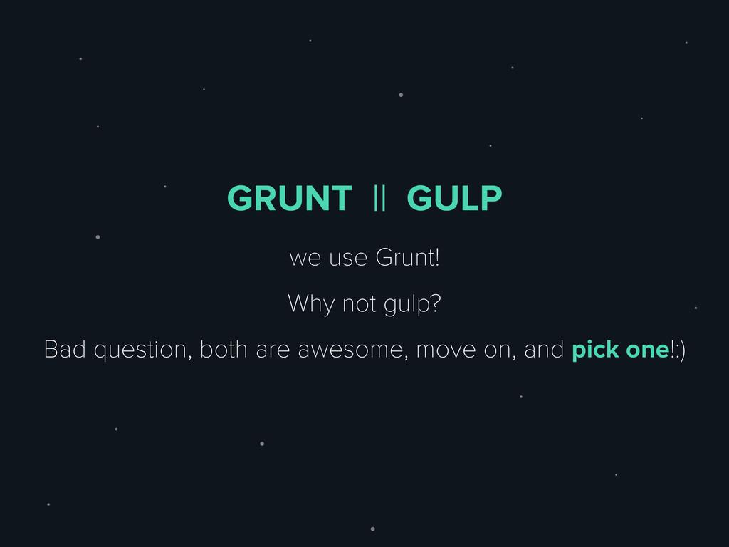 GRUNT || GULP we use Grunt! Why not gulp? Bad q...