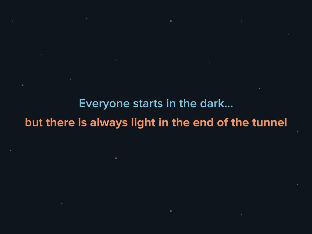 Everyone starts in the dark… but there is alway...