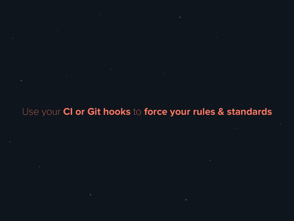 Use your CI or Git hooks to force your rules & ...