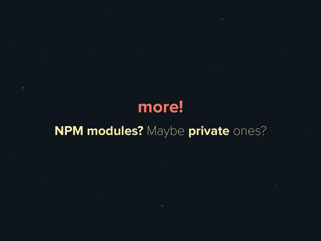 NPM modules? Maybe private ones? more!