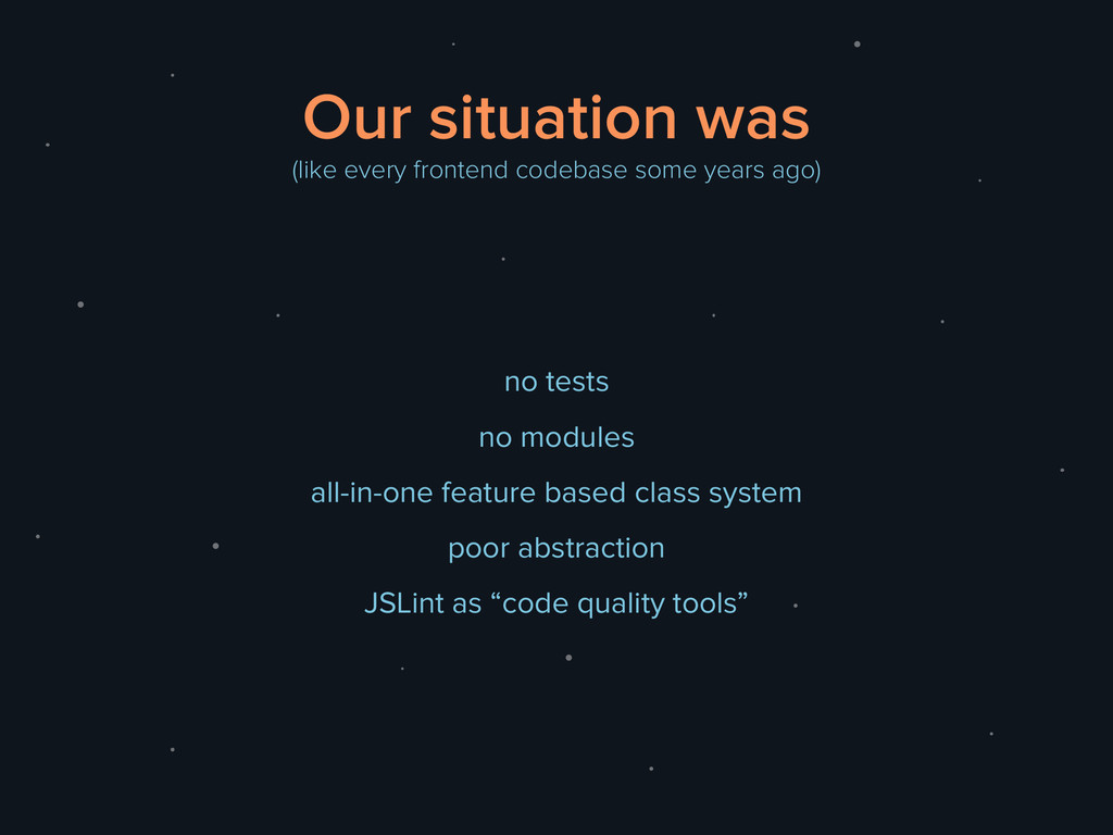 Our situation was (like every frontend codebase...