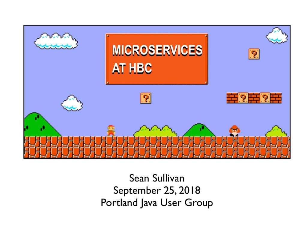 Sean Sullivan September 25, 2018 Portland Java ...